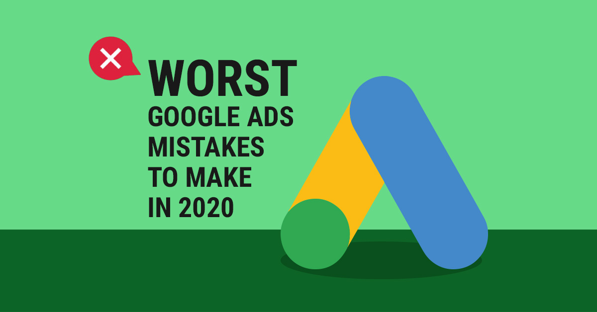 Worst Google Ads Mistakes To Make In 2020 | AIA